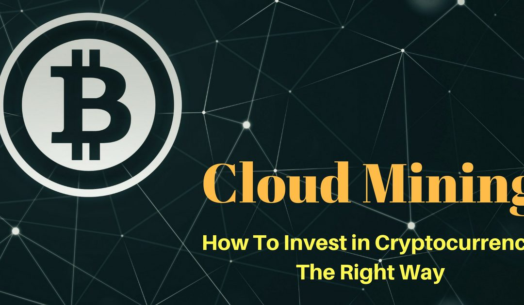 Cloud Mining – How To Invest In Cryptocurrency The Proper Way