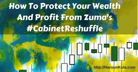 How To Protect Your Wealth And Profit From Zuma's #CabinetReshuffle